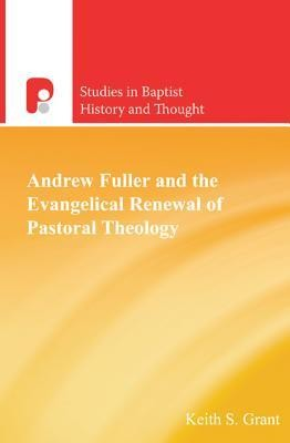 Andrew Fuller and the Evangelical Renewal of Pastoral Theology  -     By: Keith S. Grant, Bruce Hindmarsh