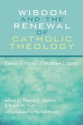 Wisdom and the Renewal of Catholic Theology: Essays in Honor of Matthew L. Lamb  -