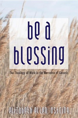 Be a Blessing: The Theology of Work in the Narrative of Genesis  -     By: Elizabeth Ellen Ostring