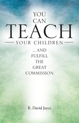 You Can Teach Your Children: .... and Fulfill the Great Commission  -     By: R. David Joyce