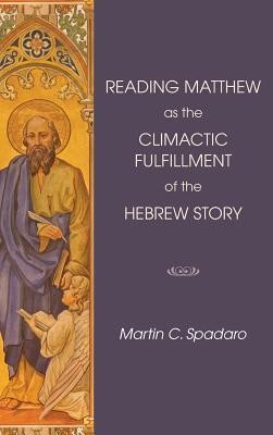 Reading Matthew as the Climactic Fulfillment of the Hebrew Story  -     By: Martin C. Spadaro