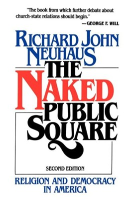 Naked Public Square, Religion and Democracy in America  -     By: Richard John Neuhaus