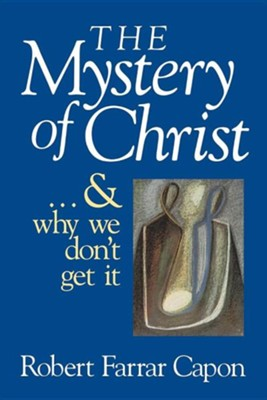 Mystery of Christ . . . And Why We Don't Get It,   -     By: Robert Farrar Capon