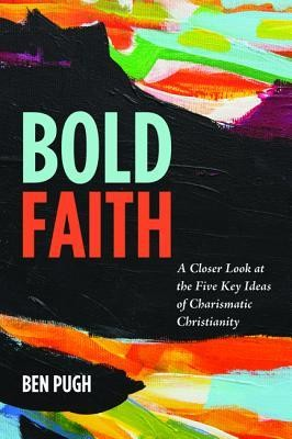 Bold Faith: A Closer Look at the Five Key Ideas of Charismatic Christianity  -     By: Ben Pugh