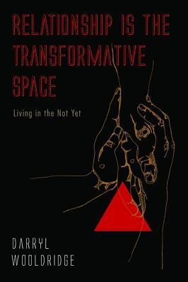 Relationship Is the Transformative Space: Living in the Not Yet  -     By: Darryl Wooldridge