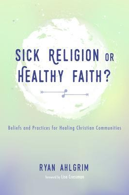 Sick Religion or Healthy Faith?: Beliefs and Practices for Healing Christian Communities  -     By: Ryan Ahlgrim