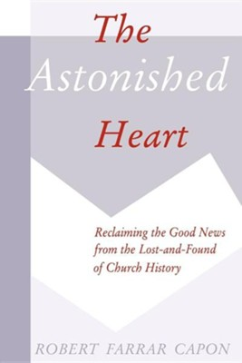Astonished Heart, Reclaiming the Good News from the   -     By: Robert Farrar Capon