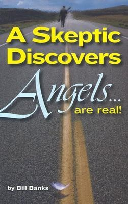 A Skeptic Discovers Angels... Are Real!  -     By: Bill Banks