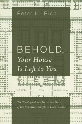 Behold, Your House Is Left to You: The Theological and Narrative Place of the Jerusalem Temple in Luke's Gospel  -     By: Peter H. Rice