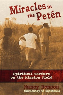 Miracles in the Peten: Spiritual Warfare on the Mission Field   -     By: Nancy Henson