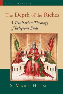 The Depth of the Riches A Trinitarian Theology of Religious Ends  -     By: S. Mark Heim
