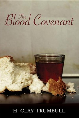 Blood Covenant: A Primitive Rite and Its Bearings on Scripture  -     By: Henry Clay Trumbull