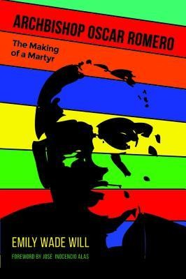 Archbishop Oscar Romero: The Making of a Martyr  -     By: Emily Wade Will