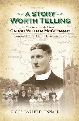 A Story Worth Telling: The Remarkable Life of Canon William McClemans, Founder of Christ Church Grammar School  -     By: Ric J.S. Barrett-Lennard