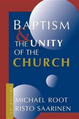 Baptism and the Unity of the Church  -     Edited By: Risto Saarinen     By: Michael Root