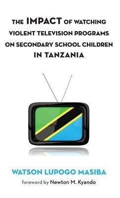 The Impact of Watching Violent Television Programs on Secondary School Children in Tanzania  -     By: Watson Lupogo Masiba, Newton M. Kyando