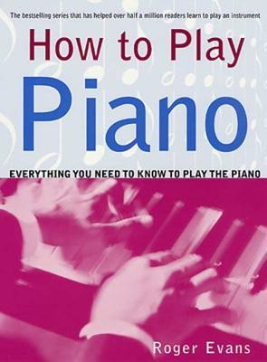 How to Play Piano: Everything You Need to Know to Play the Piano  -     By: Roger Evans