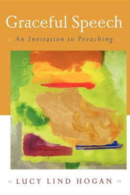 Graceful Speech: An Invitation to Preaching   -     By: Lucy Lind Hogan
