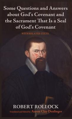 Some Questions and Answers about God's Covenant and the Sacrament That Is a Seal of God's Covenant  -     Edited By: Aaron Clay Denlinger     By: Robert Rollock