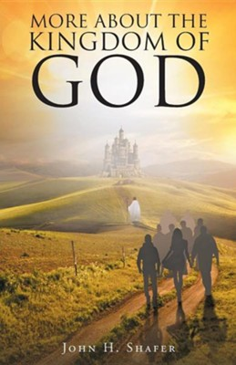 More about the Kingdom of God  -     By: John H. Shafer