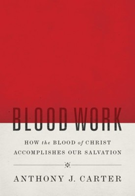 Blood Work: How the Blood of Christ Accomplishes Our Salvation  -     By: Anthony J. Carter