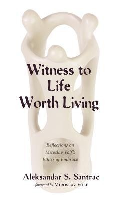 Witness to Life Worth Living  -     By: Aleksandar S. Santrac, Miroslav Volf
