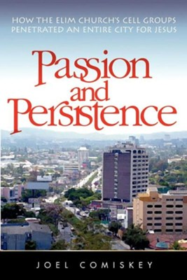 Passion and Persistence: How the Elim Church's Cell Groups Penetrated an Entire City for Jesus  -     By: Joel Comiskey