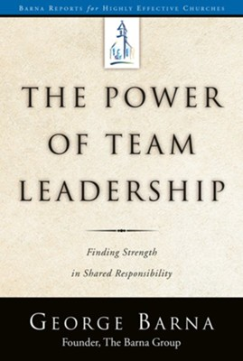 The Power of Team Leadership: Achieving Success Through Shared Responsibility  -     By: George Barna