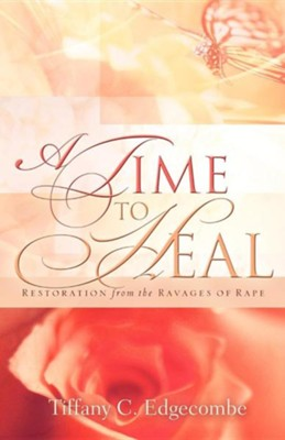 A Time to Heal: Restoration from the Ravages of Rape  -     By: Tiffany C. Edgecombe