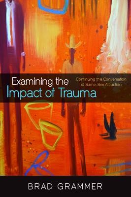 Examining the Impact of Trauma: Continuing the Conversation of Same-Sex Attraction  -     By: Brad Grammer