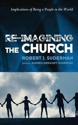 Re-Imagining the Church  -     Edited By: Andrew Gregory Suderman     By: Robert J. Suderman