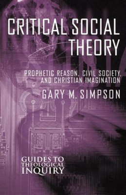 Critical Social Theory: Prophetic Reason, Civil Society, and Christian Imagination  -     By: Gary Simpson