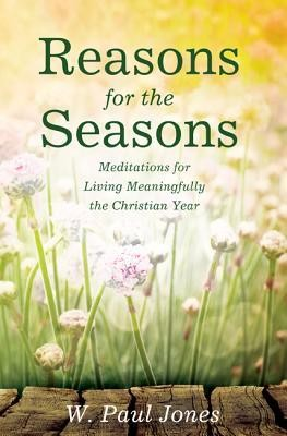 Reasons for the Seasons: Meditations for Living Meaningfully the Christian Year  -     By: W. Paul Jones