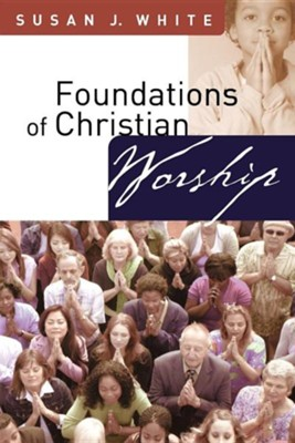 Foundations of Christian Worship  -     By: Susan J. White