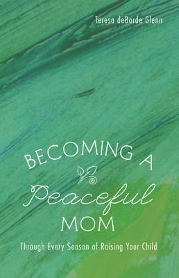 Becoming a Peaceful Mom: Through Every Season of Raising Your Child  -     By: Teresa deBorde Glenn