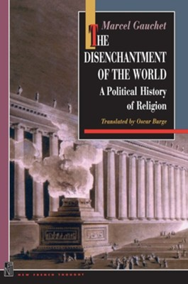 The Disenchantment of the World: A Political History of Religion  -     Edited By: Oscar Burge     By: Marcel Gauchet