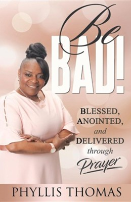 Be BAD!: Blessed, Anointed, and Delivered Through Prayer, Edition 0002  -     By: Phyllis Thomas