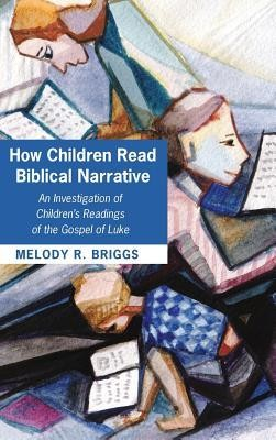How Children Read Biblical Narrative  -     By: Melody R. Briggs