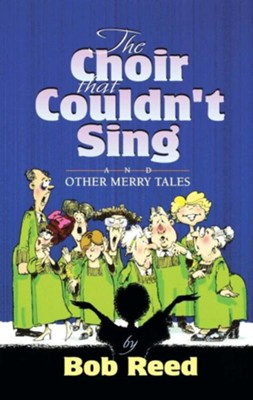 The Choir That Couldn't Sing and Other Merry Tales   -     By: Bob Reed