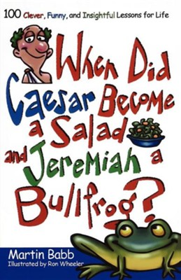 When Did Caesar Become a Salad and Jeremiah a Bullfrog? 100 Clever, Funny, and Insightful Lessons for Life  -     By: Martin Babb