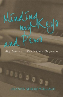 Minding My Keys and Pews: My Life as a Part-Time Organist  -     By: Joanna Adicks Wallace