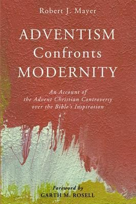 Adventism Confronts Modernity: An Account of the Advent Christian Controversy over the Bible's Inspiration  -     By: Robert J. Mayer