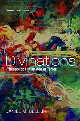 Divinations: Theopolitics in an Age of Terror  -     By: Daniel M. Bell