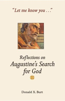 Let Me Know You: Reflections on Augustine's Search for God  -     By: Donald X. Burt