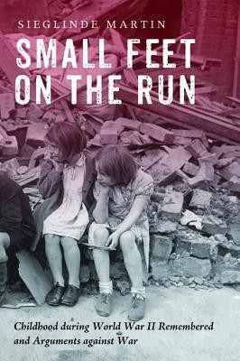 Small Feet on the Run: Childhood during World War II Remembered and Arguments against War  -     By: Sieglinde Martin