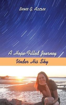 A Hope-Filled Journey Under His Sky  -     By: Bruce G. Allder