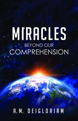 Miracles Beyond Our Comprehension  -     By: A.M. Deigloriam
