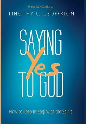 Saying Yes to God  -     By: Timothy C. Geoffrion, M. Craig Barnes