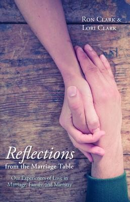 Reflections from the Marriage Table: Our Experiences of Love in Marriage, Family, and Ministry  -     By: Ron Clark, Lori Clark