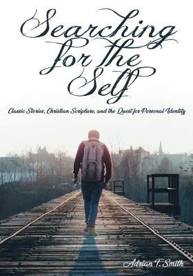 Searching for the Self: Classic Stories, Christian Scripture, and the Quest for Personal Identity  -     By: Adrian T. Smith